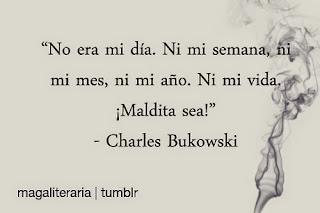 """""""No era mi día. Ni mi semana, ni mo mes, ni mi año. Ni mi vida. ¡Maldita sea! Charles Bukowski"""