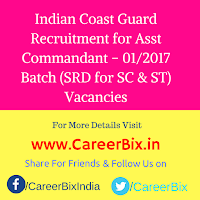 Indian Coast Guard Recruitment for Asst Commandant – 01/2017 Batch (SRD for SC & ST) Vacancies