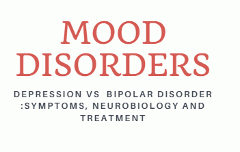 Mood Disorders- Depression Vs  Bipolar Disorder :Symptoms, Neurobiology And Treatment