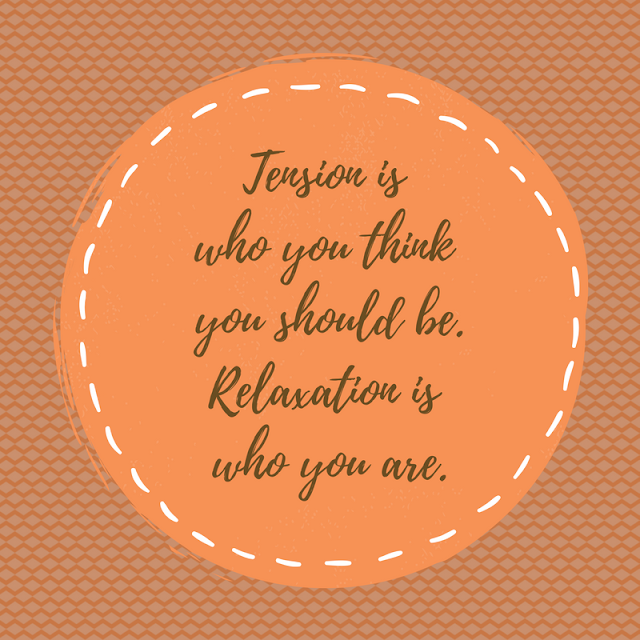 Tension is who you think you should be.Relaxation is who you are.
