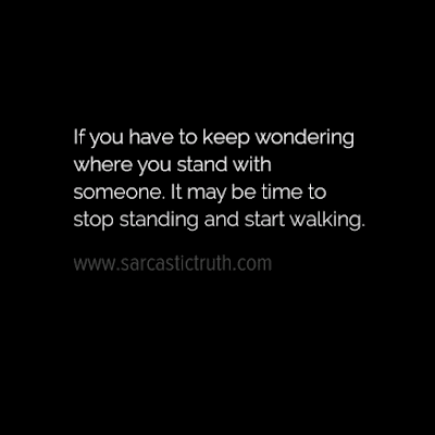 If you have to keep wondering where you stand with someone. It may be time to stop standing and start walking.