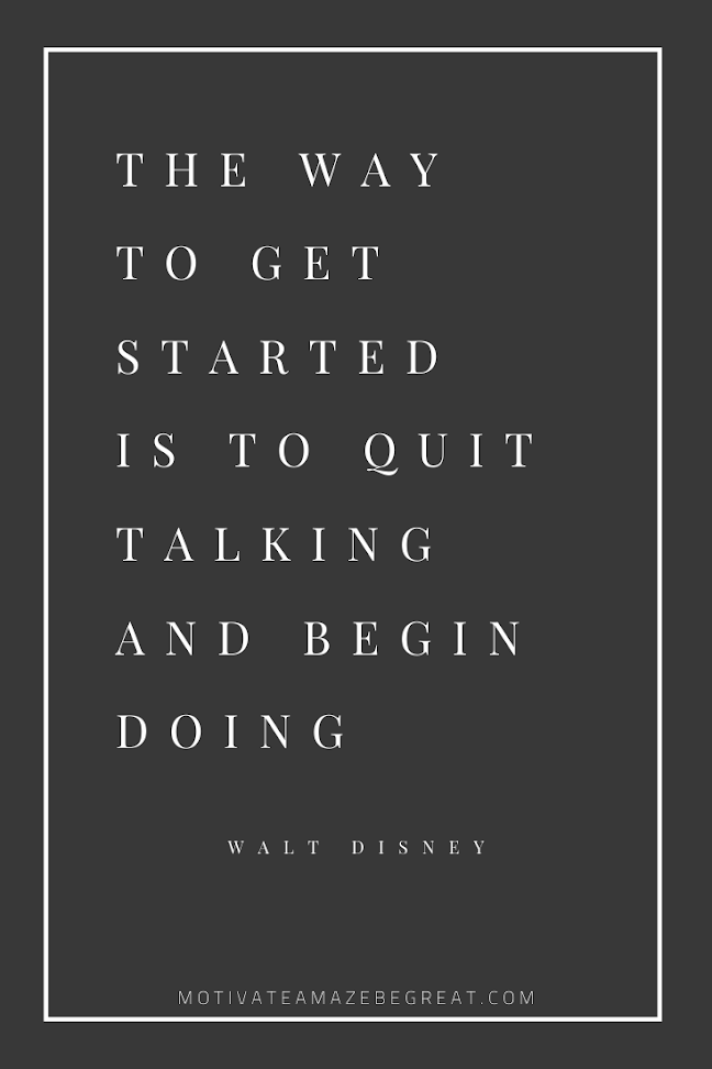 "44 Short Success Quotes And Sayings: ""The way to get started is to quit talking and begin doing."" - Walt Disney"