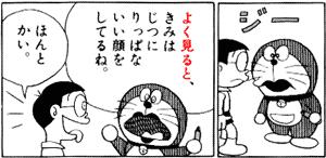 ジー よく見ると、きみはじつにりっぱないい顔をしてるね。 ほんとかい。 quote from manga Doraemon ドラえもん (chapter 10)