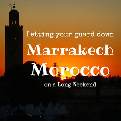 Sidewalk Safari - A Long Weekend City Break in Marrakech: Why You Should Be On Your Guard While Being Willing to Let Your Guard Down (Sometimes)