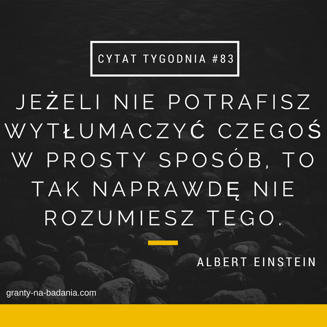 Jeżeli nie potrafisz wytłumaczyć czegoś w prosty sposób, to tak naprawdę nie rozumiesz tego. - Albert Einstein