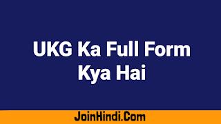 UKG Ka Full Form Kya Hai : Full Form Of UKG