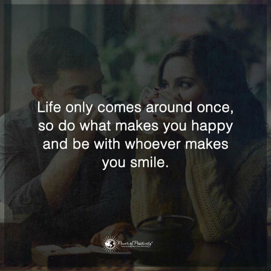 Life Only Comes Around Once So Do What Makes You Happy And Be With