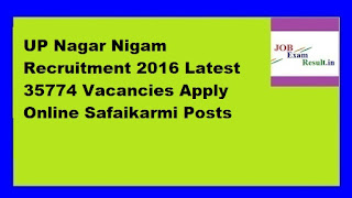 UP Nagar Nigam Recruitment 2016 Latest 35774 Vacancies Apply Online Safaikarmi Posts