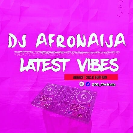 Dj AfroNaija – Latest Vibes ( August 2018 Edition )