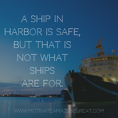 "Inspirational Words Of Wisdom About Life: ""A ship in harbor is safe, but that is not what ships are for."" - John A. Shedd"