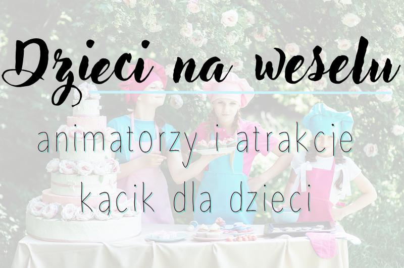 Poradnik ślubny - dzieci na weselu | animatorzy i atrakcje | kącik dla dzieci