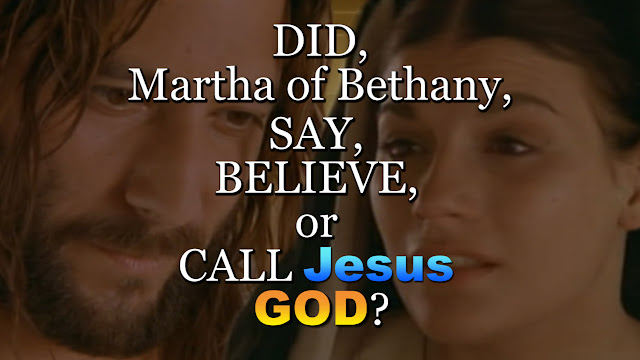 DID, Martha of Bethany, SAY, BELIEVE, or CALL Jesus GOD?