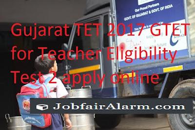 Gujarat TET 2017 GTET for Teacher Eligibility Test 2 apply online