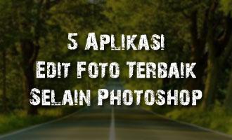 5 Aplikasi Edit Foto Terbaik dan Gratis Alternatif Selain Photoshop