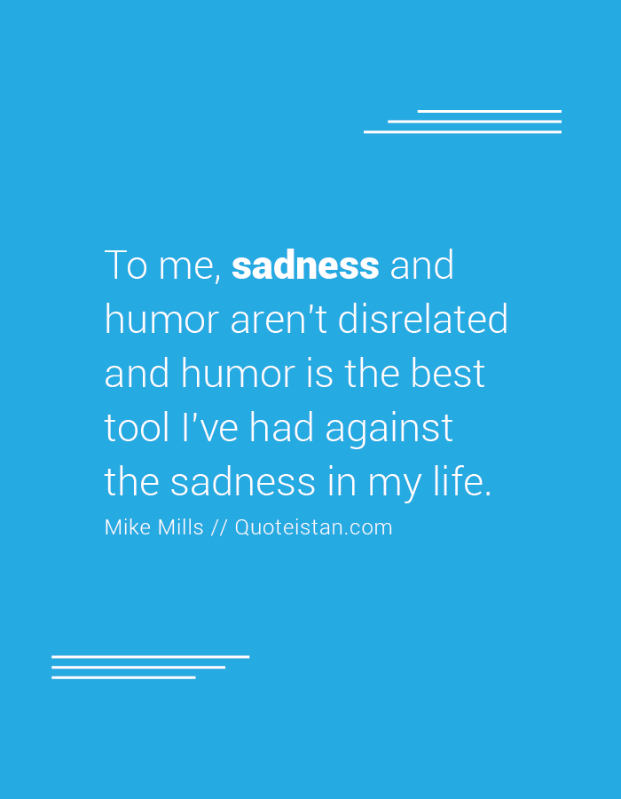 To me, sadness and humor aren't disrelated and humor is the best tool I've had against the sadness in my life.