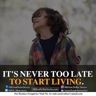 IT'S NEVER TOO LATE TP START LIVING.