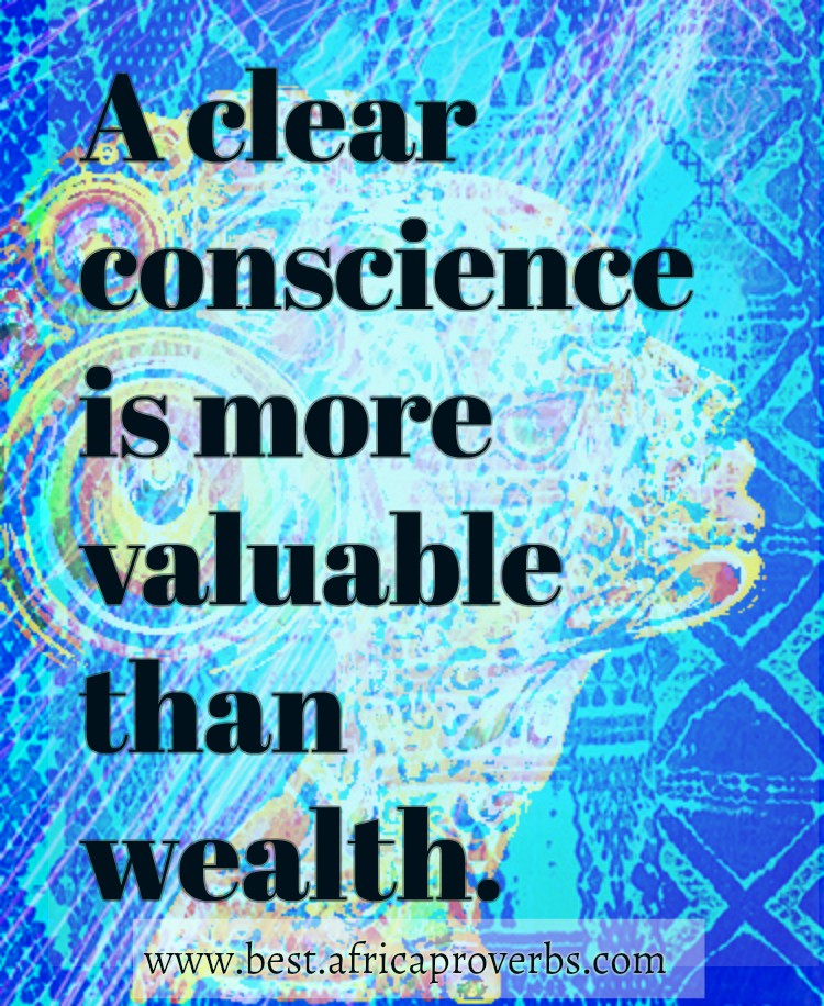 A clear conscience is more valuable than wealth   African Proverb