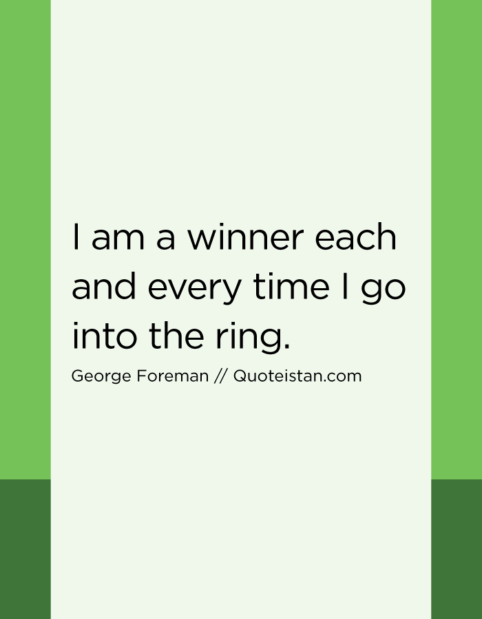 I am a winner each and every time I go into the ring.