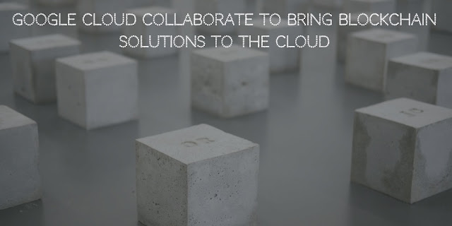 Google Cloud Collaborate to bring Blockchain Solutions to the Cloud