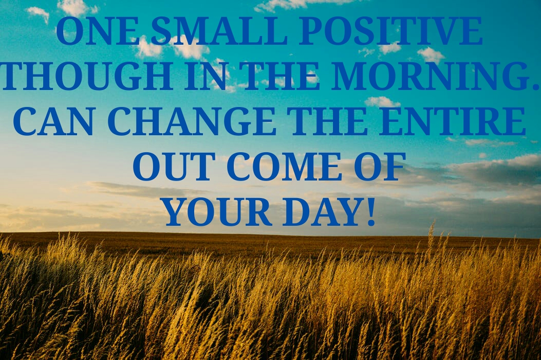 ONE SMALL POSITIVE  THOUGH IN THE  MORNING. CAN CHANGE  THE ENTIRE OUT COME  OF YOUR DAY!
