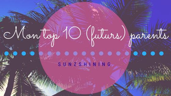 http://sunzshining.blogspot.com/2016/10/mon-top-10-futurs-parents.html