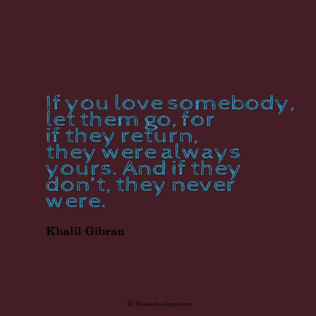If you love somebody, let them go, for if they return, they were always yours. And if they don't, they never were. - Khalil Gibran Quote