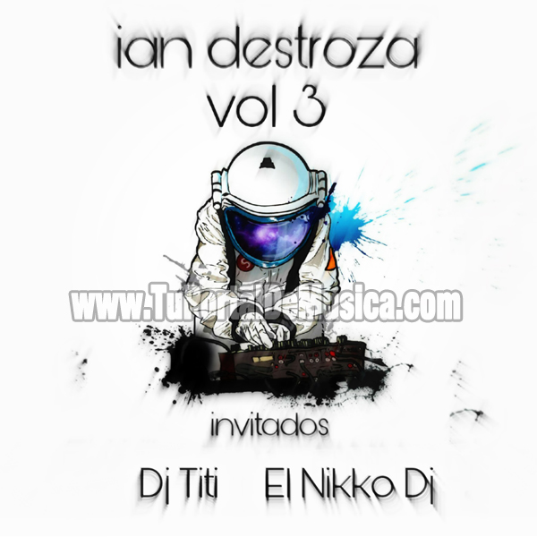 Ian Destroza Ft. El Nikko Dj Ft. Dj Titi Vol. 3 (2017)