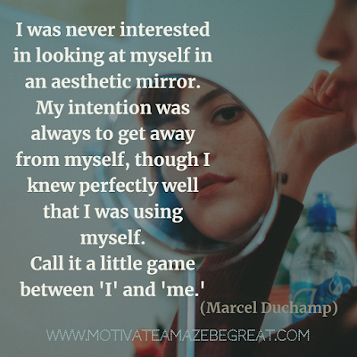 "30 Aesthetic Quotes And Beautiful Sayings With Deep Meaning:  ""I was never interested in looking at myself in an aesthetic mirror. My intention was always to get away from myself, though I knew perfectly well that I was using myself. Call it a little game between 'I' and 'me.'"" - Marcel Duchamp"
