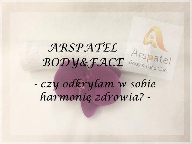 💆 ARSPATEL BODY&FACE - czy odkryłam w sobie harmonię zdrowia? 💆