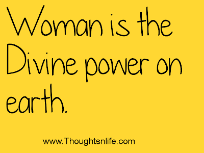Woman is the Divine power on earth.