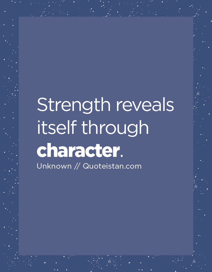 Strength reveals itself through character.