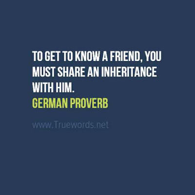 To get to know a friend, you must share an inheritance with him.
