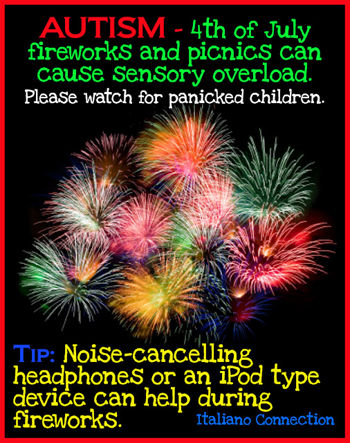 AUTISM - 4th of July fireworks and picnics can cause sensory overload. Please watch for panicked children. Tip: Noise-cancelling headphones or an iPod type device can help during fireworks.