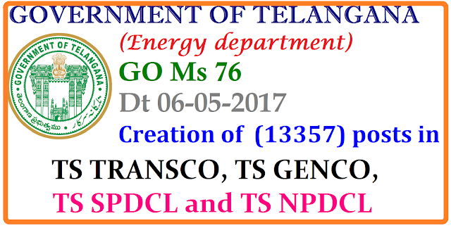 GO Ms 76 ENERGY DEPARTMENT – Creation of (13357) posts in TS TRANSCO, TS GENCO,TS SPDCL and TS NPDCL Consequent on formation of Telangana State, Government has accorded priority to the power sector for addition to power generation and providing uninterrupted power supply to all sectors. In consonance with the priority of the Government, the TS TRANSCO, TS GENCO, TS SPDCL and TS NPDCL have taken up necessary ground work for capacity addition and also assessed the requirement of manpower. 2. Accordingly, the Energy Department, in the reference read above, have submitted proposals for creation of additional posts duly mentioning the requirement in the respective power utilities, in a phased manner. 3. Government after careful consideration of the proposal hereby accord sanction for creation of (13357) posts in various categories in the four power utilities as shown below:/2017/05/go-ms-76-energy-department-creation-of13357-posts-TS-TRANSCO-GENCO-SPDCL-NPDCL.html