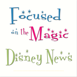Focused on the Magic Disney News