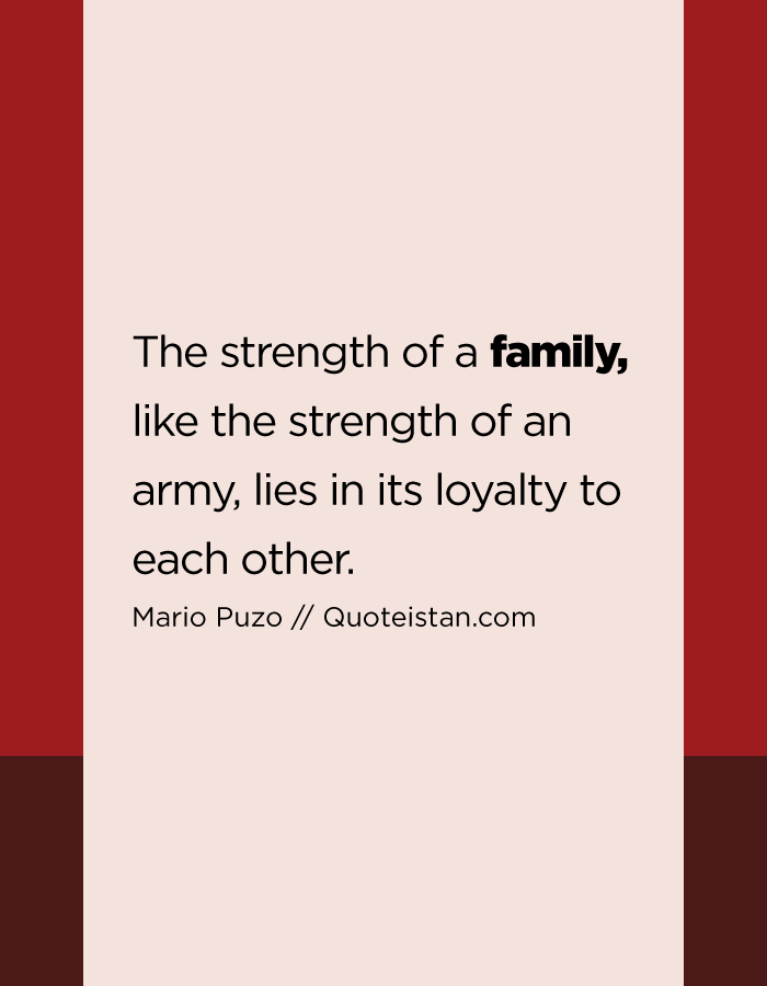 The strength of a family, like the strength of an army, lies in its loyalty to each other.