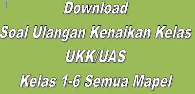 Download Soal Ulangan Kenaikan Kelas UKK/UAS Kelas 1-6 Semua Mapel