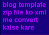 blogger template ko zip file se xml me kaise badle