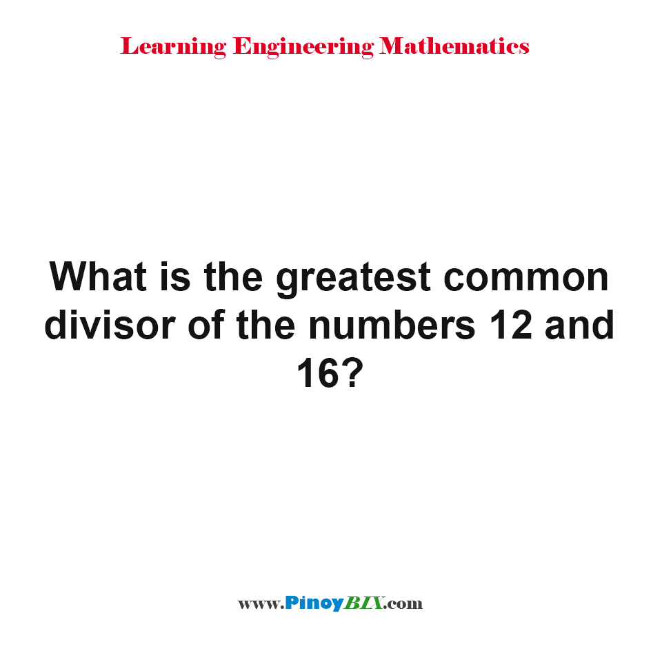 What is the greatest common divisor of the numbers 12 and 16?