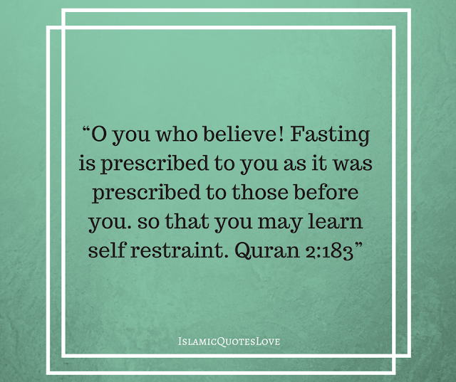 """O you who believe! Fasting is prescribed to you as it was prescribed to those before you. so that you may learn self restraint. Quran 2:183"""