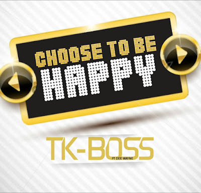 Choose to be happy by TK-BOSS ft DEE WAYNE
