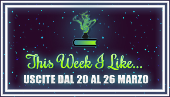 This Week I Like... #31 dal 20 al 26 Marzo