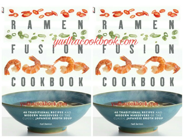 RAMEN FUSION COOKBOOK - 40 Traditional Recipe and Modern Makeovers of The Classic Japanese Broth Soup