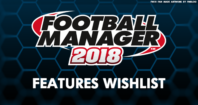 Football Manager 2018 New Features Wishlist
