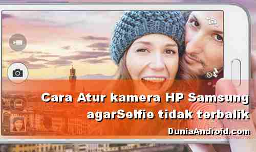 Cara setting hasil Selfie HP Samsung tidak terbalik