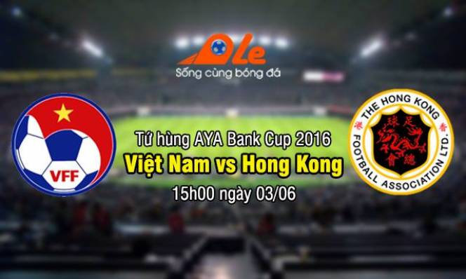 15h30 : 3/6/2016 - Trực tiếp AYA Bank Cup 2016 Việt Nam vs Hong Kong