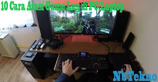 10 Cara Mengatasi Game Lag di PC/Komputer atau Laptop(Cara Jitu)