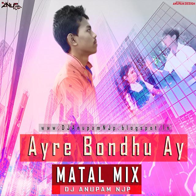 AY RE BONDHU AY (MATAL MIX) DJ ANUPAM NJP