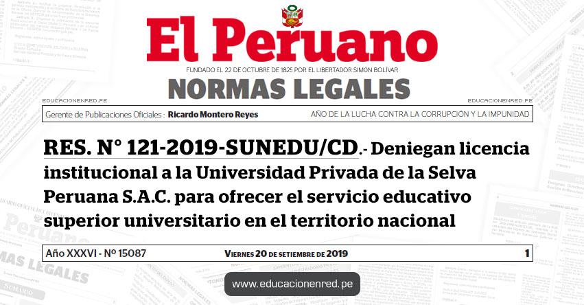 RES. N° 121-2019-SUNEDU/CD - Deniegan licencia institucional a la Universidad Privada de la Selva Peruana S.A.C. para ofrecer el servicio educativo superior universitario en el territorio nacional