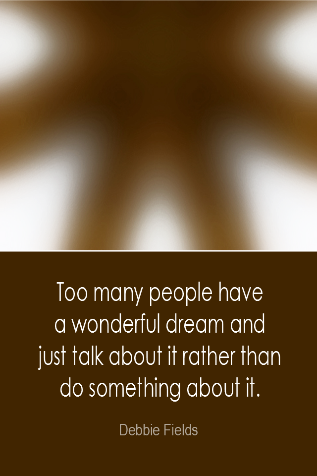 visual quote - image quotation: Too many people have a wonderful dream and just talk about it rather than do something about it. - Debbie Fields